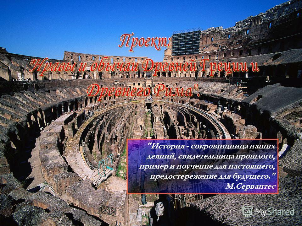 История - сокровищница наших деяний, свидетельница прошлого, пример и поучение для настоящего, предостережение для будущего. М.Сервантес