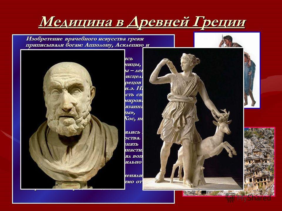 Медицина в Древней Греции Изобретение врачебного искусства греки приписывали богам: Апполону, Асклепию и Артемиде. Изобретение врачебного искусства греки приписывали богам: Апполону, Асклепию и Артемиде. В VI веке до н.э. в Греции появились многочисл