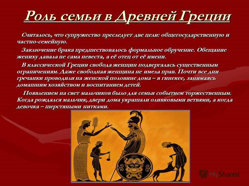 Роль семьи в Древней Греции Считалось, что супружество преследует две цели: общегосударственную и частно-семейную. Считалось, что супружество преследует две цели: общегосударственную и частно-семейную. Заключение брака предшествовал ось формальное об