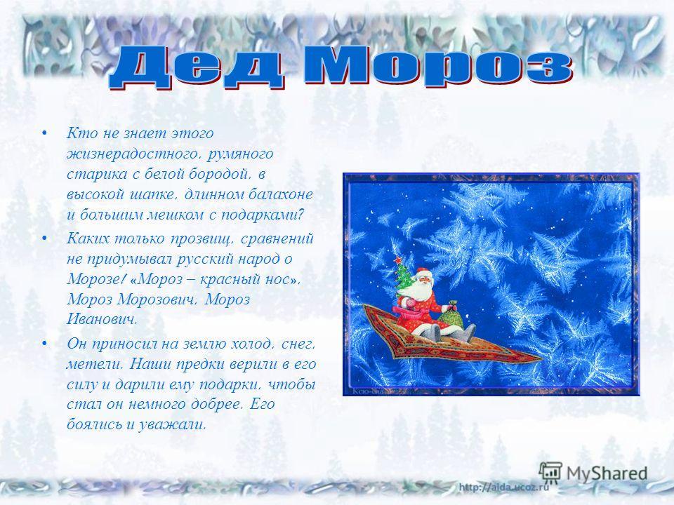 Кто не знает этого жизнерадостного, румяного старика с белой бородой, в высокой шапке, длинном балахоне и большим мешком с подарками ? Каких только прозвищ, сравнений не придумывал русский народ о Морозе ! « Мороз – красный нос », Мороз Морозович, Мо