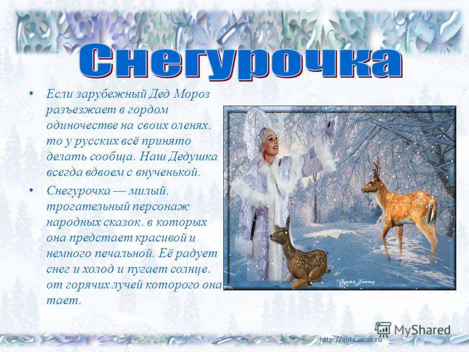 Если зарубежный Дед Мороз разъезжает в гордом одиночестве на своих оленях, то у русских всё принято делать сообща. Наш Дедушка всегда вдвоем с внученькой. Снегурочка милый, трогательный персонаж народных сказок, в которых она предстает красивой и нем