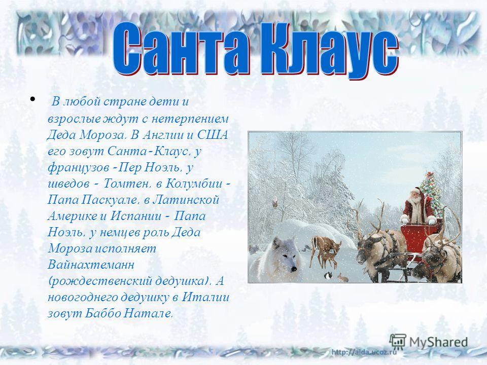 В любой стране дети и взрослые ждут с нетерпением Деда Мороза. В Англии и США его зовут Санта - Клаус, у французов - Пер Ноэль, у шведов - Томтен, в Колумбии - Папа Паскуале, в Латинской Америке и Испании - Папа Ноэль, у немцев роль Деда Мороза испол