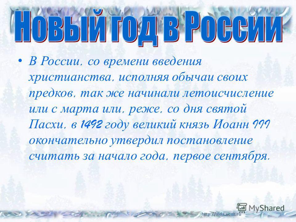 В России, со времени введения христианства, исполняя обычаи своих предков, так же начинали летоисчисление или с марта или, реже, со дня святой Пасхи, в 1492 году великий князь Иоанн III окончательно утвердил постановление считать за начало года, перв