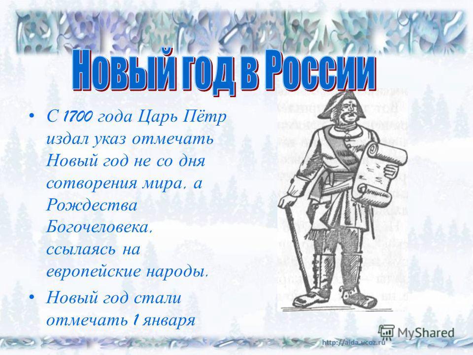 С 1700 года Царь Пётр издал указ отмечать Новый год не со дня сотворения мира, а Рождества Богочеловека, ссылаясь на европейские народы. Новый год стали отмечать 1 января