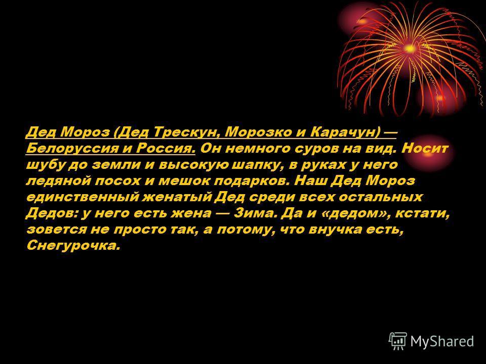 Дед Мороз (Дед Трескун, Морозко и Карачун) Белоруссия и Россия. Он немного суров на вид. Носит шубу до земли и высокую шапку, в руках у него ледяной посох и мешок подарков. Наш Дед Мороз единственный женатый Дед среди всех остальных Дедов: у него ест