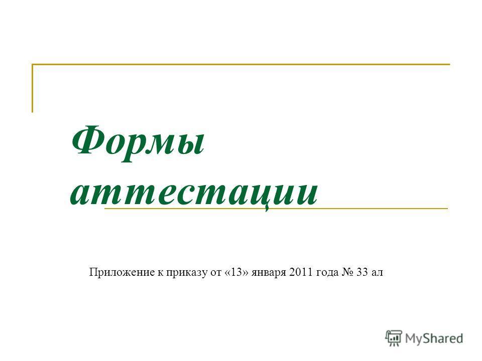Формы аттестации Приложение к приказу от «13» января 2011 года 33 ал