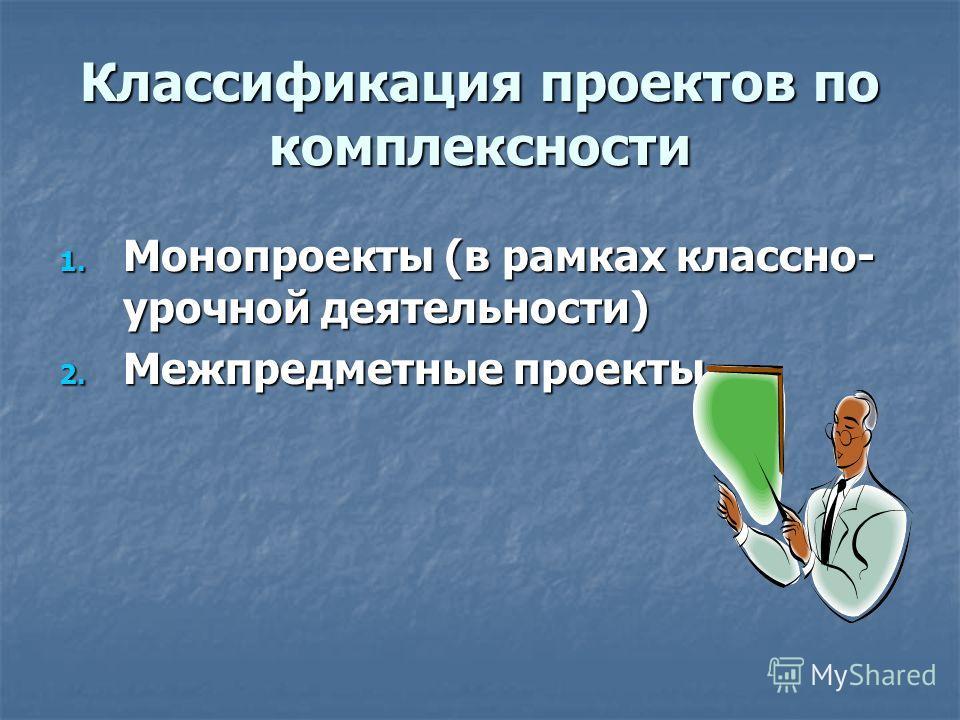 Классификация проектов по комплексности 1. Монопроекты (в рамках классно- урочной деятельности) 2. Межпредметные проекты
