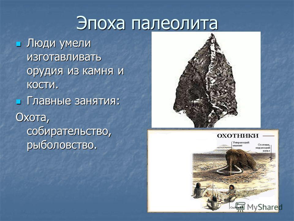 Эпоха палеолита Люди умели изготавливать орудия из камня и кости. Главные занятия: Охота, собирательство, рыболовство.