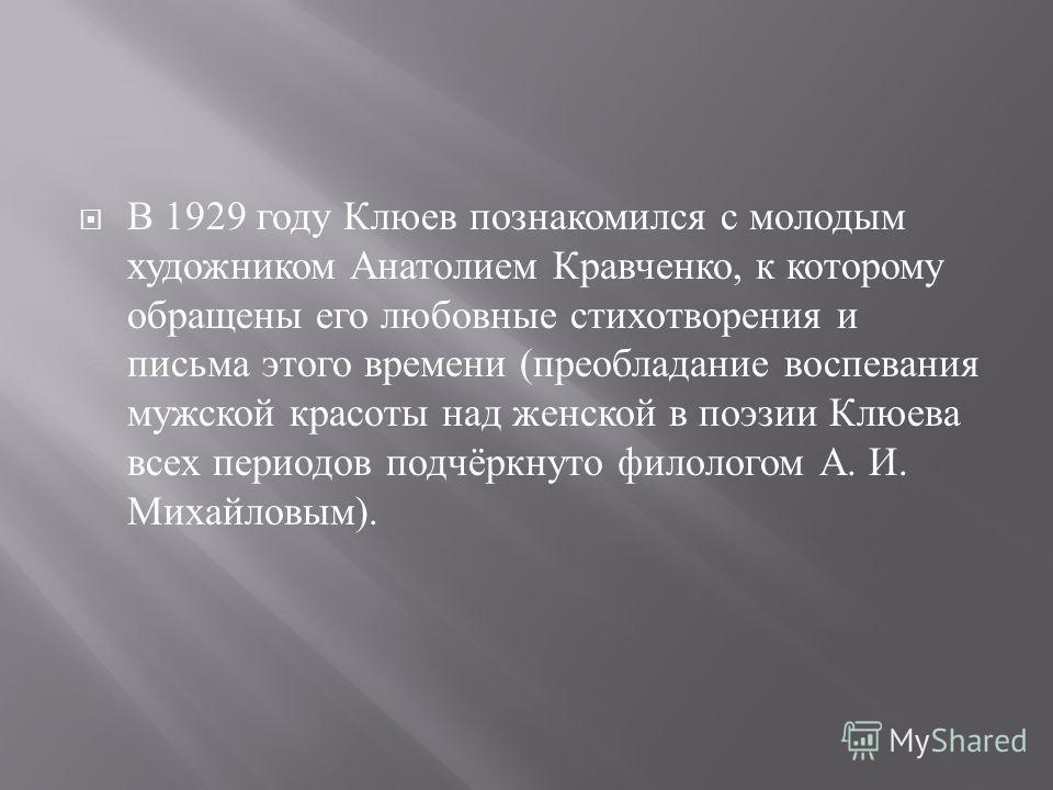 В 1929 году Клюев познакомился с молодым художником Анатолием Кравченко, к которому обращены его любовные стихотворения и письма этого времени ( преобладание воспевания мужской красоты над женской в поэзии Клюева всех периодов подчёркнуто филологом А