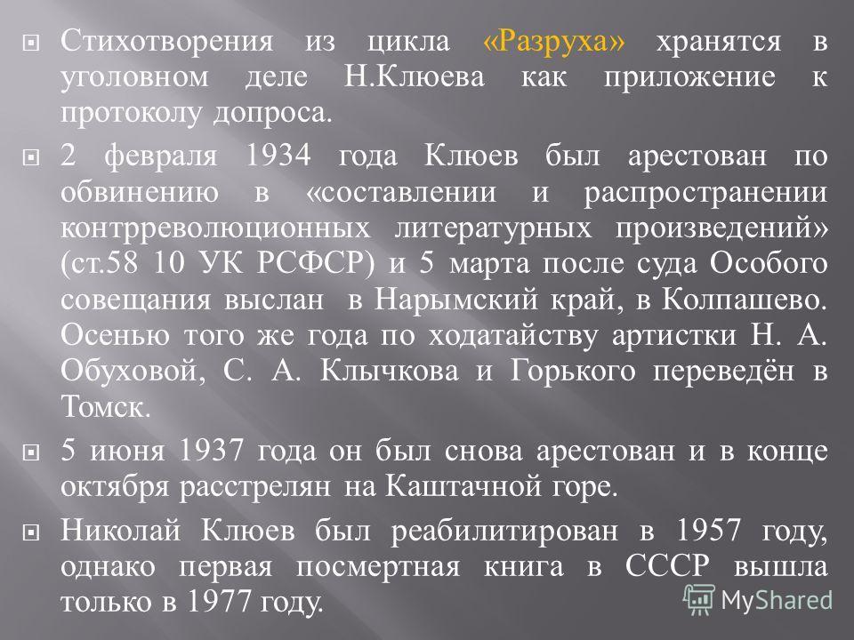 Стихотворения из цикла « Разруха » хранятся в уголовном деле Н. Клюева как приложение к протоколу допроса. 2 февраля 1934 года Клюев был арестован по обвинению в « составлении и распространении контрреволюционных литературных произведений » ( ст.58 1