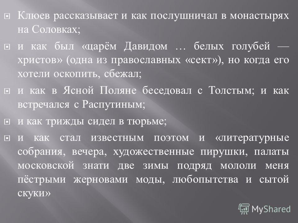 Клюев рассказывает и как послушничал в монастырях на Соловках ; и как был « царём Давидом … белых голубей христов » ( одна из православных « сект »), но когда его хотели оскопить, сбежал ; и как в Ясной Поляне беседовал с Толстым ; и как встречался с
