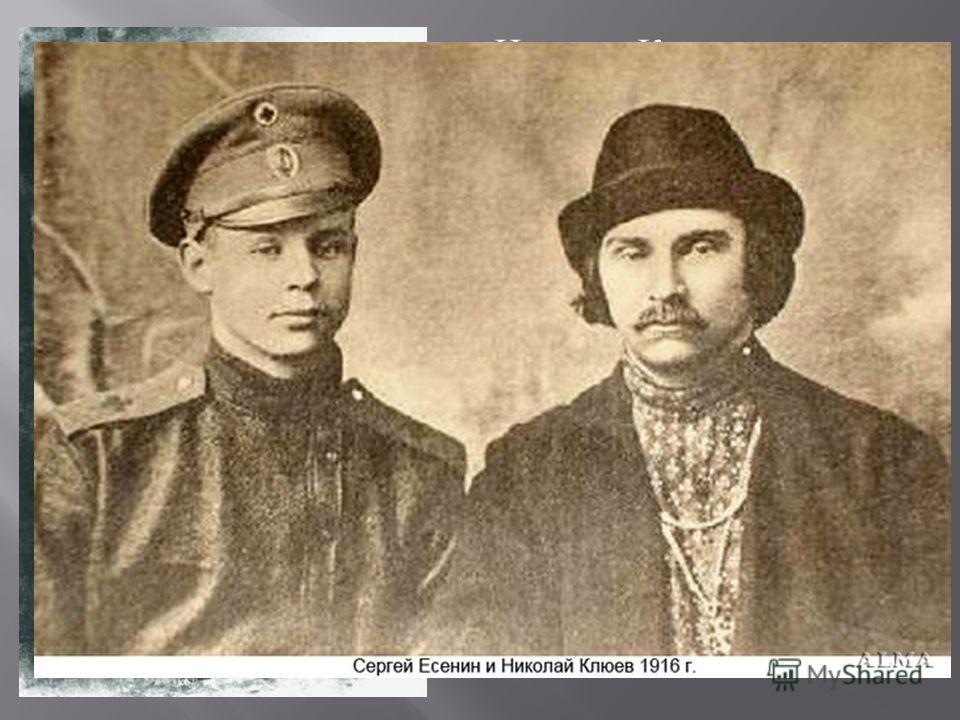 Николая Клюева связывали сложные отношения ( временами дружеские, временами напряжённые ) с Сергеем Есениным, который считал его своим учителем. В 19151916 годах Клюев и Есенин часто вместе выступали со стихами на публике, в дальнейшем их пути ( личн