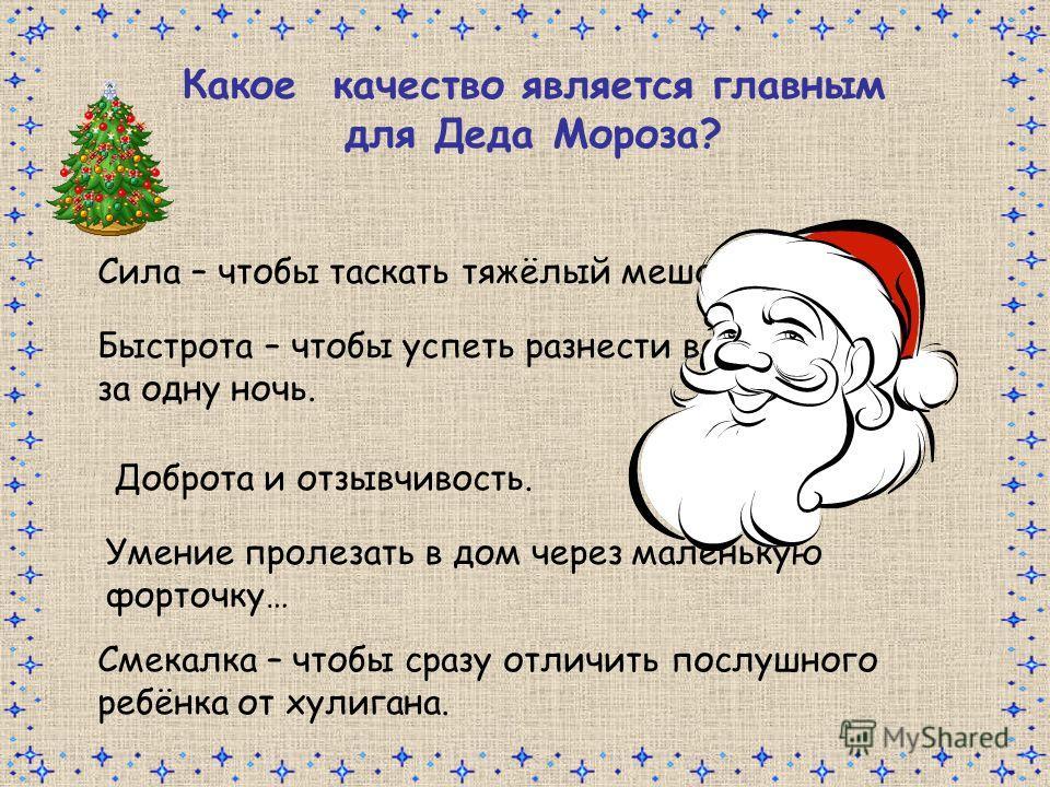 Какое качество является главным для Деда Мороза? Сила – чтобы таскать тяжёлый мешок. Быстрота – чтобы успеть разнести все подарки за одну ночь. Смекалка – чтобы сразу отличить послушного ребёнка от хулигана. Доброта и отзывчивость. Умение пролезать в