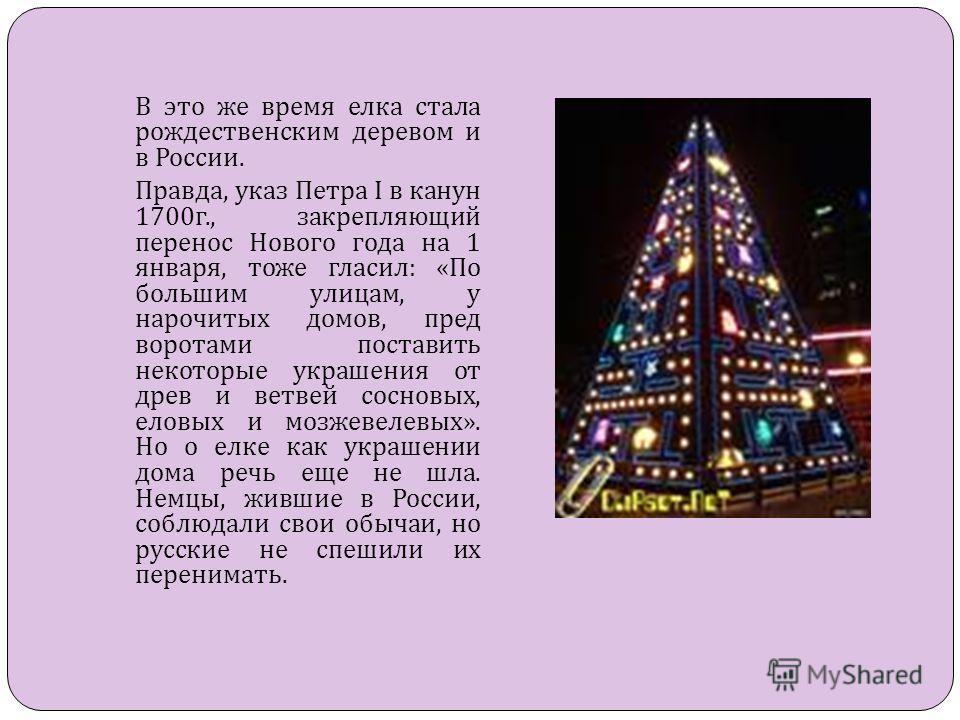 В это же время елка стала рождественским деревом и в России. Правда, указ Петра I в канун 1700 г., закрепляющий перенос Нового года на 1 января, тоже гласил: «По большим улицам, у нарочитых домов, пред воротами поставить некоторые украшения от древ и