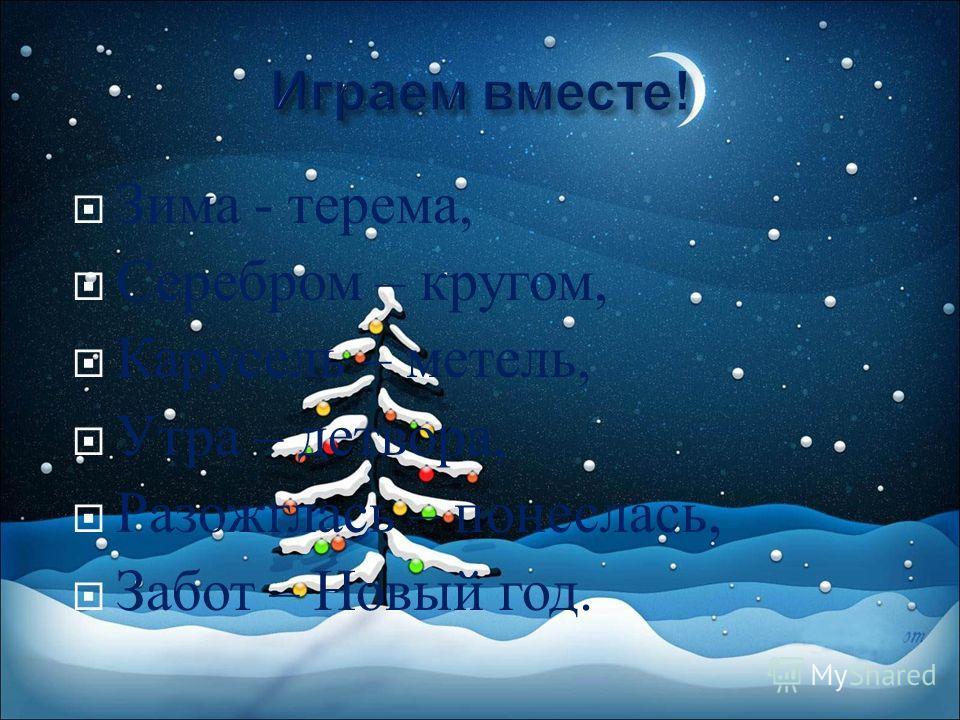 Зима - терема, Серебром – кругом, Карусель – метель, Утра – детвора, Разожглась – понеслась, Забот – Новый год.