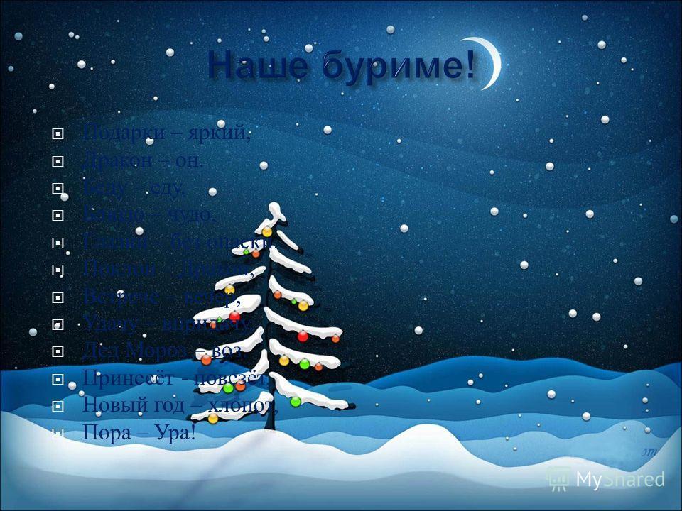 Подарки – яркий, Дракон – он. Беду – еду, Блюдо – чудо, Глазки – без опаски. Поклон – Дракон, Встрече – вечер, Удачу – в придачу, Дед Мороз – воз. Принесёт - повезёт, Новый год – хлопот, Пора – Ура !