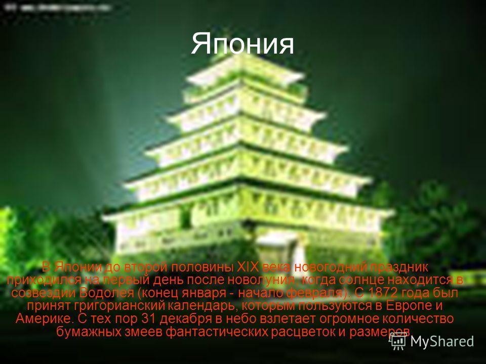 Япония В Японии до второй половины XIX века новогодний праздник приходился на первый день после новолуния, когда солнце находится в созвездии Водолея (конец января - начало февраля). С 1872 года был принят григорианский календарь, которым пользуются