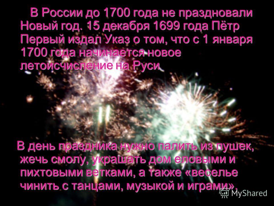 В России до 1700 года не праздновали Новый год. 15 декабря 1699 года Пётр Первый издал Указ о том, что с 1 января 1700 года начинается новое летоисчисление на Руси В России до 1700 года не праздновали Новый год. 15 декабря 1699 года Пётр Первый издал