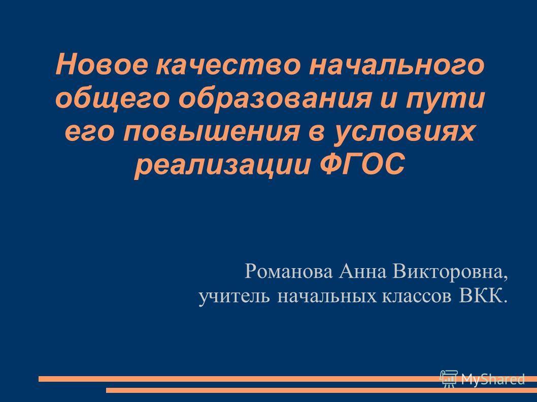 Новое качество начального общего образования и пути его повышения в условиях реализации ФГОС Романова Анна Викторовна, учитель начальных классов ВКК.