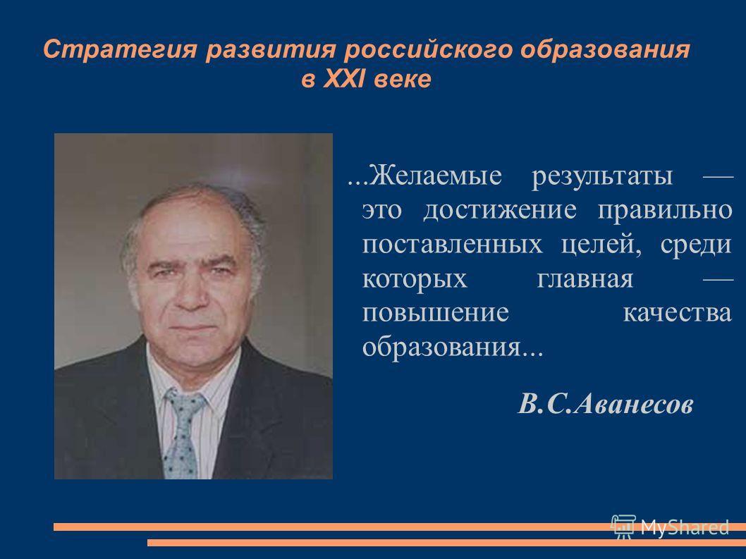 Стратегия развития российского образования в XXI веке...Желаемые результаты это достижение правильно поставленных целей, среди которых главная повышение качества образования... В.С.Аванесов