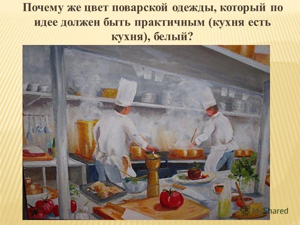 Почему же цвет поварской одежды, который по идее должен быть практичным (кухня есть кухня), белый?