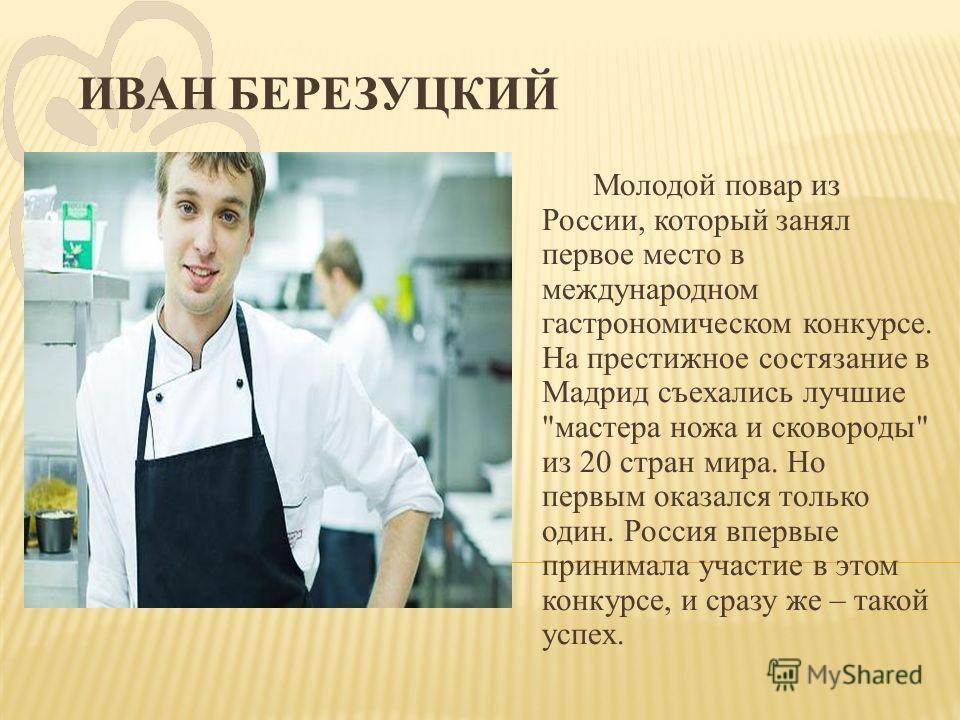 ИВАН БЕРЕЗУЦКИЙ Молодой повар из России, который занял первое место в международном гастрономическом конкурсе. На престижное состязание в Мадрид съехались лучшие