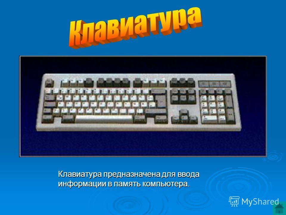 Клавиатура предназначена для ввода Клавиатура предназначена для ввода информации в память компьютера. информации в память компьютера.