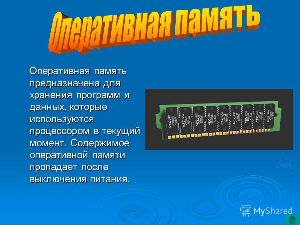 Оперативная память предназначена для хранения программ и данных, которые используются процессором в текущий момент. Содержимое оперативной памяти пропадает после выключения питания.