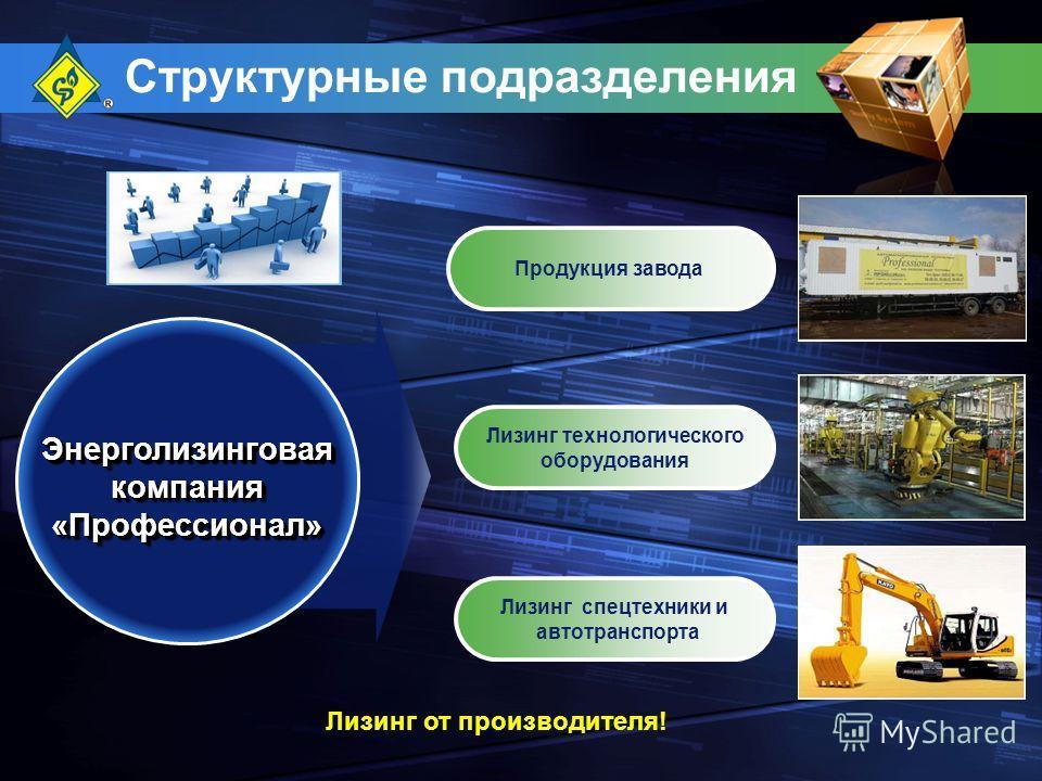 Структурные подразделения Продукция завода Энерголизинговая компания «Профессионал» Лизинг технологического оборудования Лизинг от производителя! Лизинг спецтехники и автотранспорта