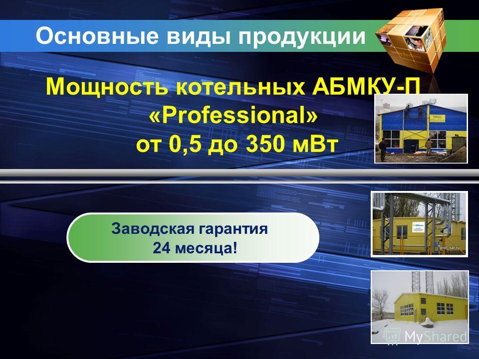 Основные виды продукции Мощность котельных АБМКУ-П «Professional» от 0,5 до 350 м Вт Заводская гарантия 24 месяца!