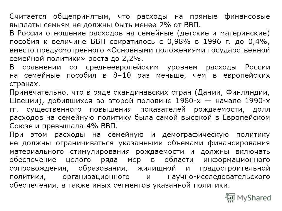 Считается общепринятым, что расходы на прямые финансовые выплаты семьям не должны быть менее 2% от ВВП. В России отношение расходов на семейные (детские и материнские) пособия к величине ВВП сократилось с 0,98% в 1996 г. до 0,4%, вместо предусмотренн