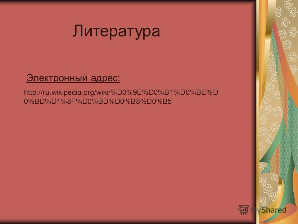 http://ru.wikipedia.org/wiki/%D0%9E%D0%B1%D0%BE%D 0%BD%D1%8F%D0%BD%D0%B8%D0%B5 Литература Электронный адрес: