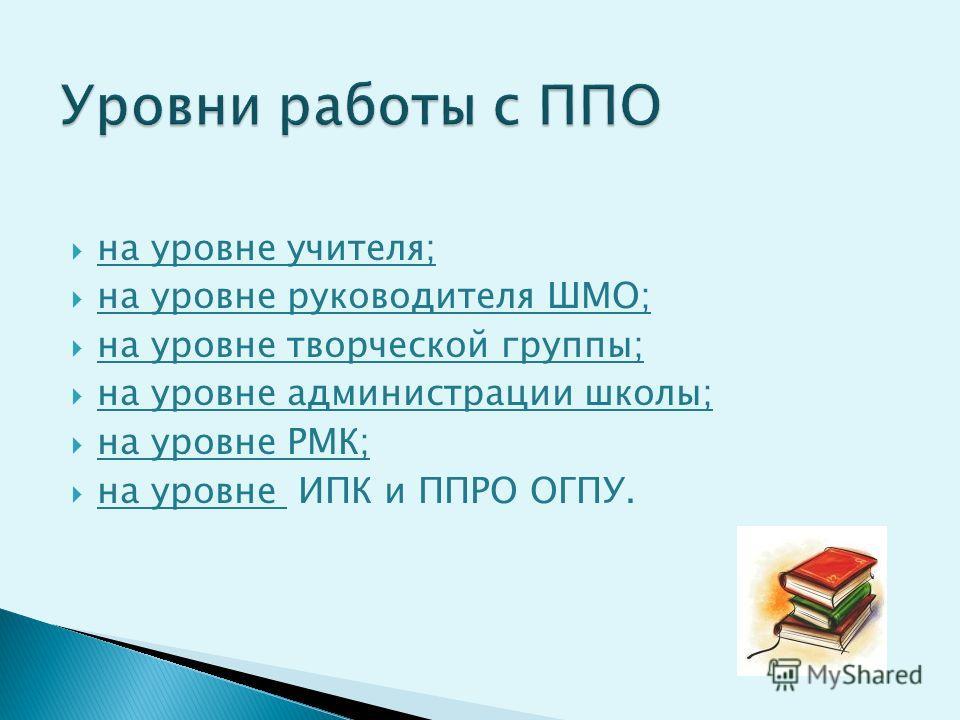 на уровне учителя; на уровне руководителя ШМО; на уровне творческой группы; на уровне администрации школы; на уровне РМК; на уровне ИПК и ППРО ОГПУ.