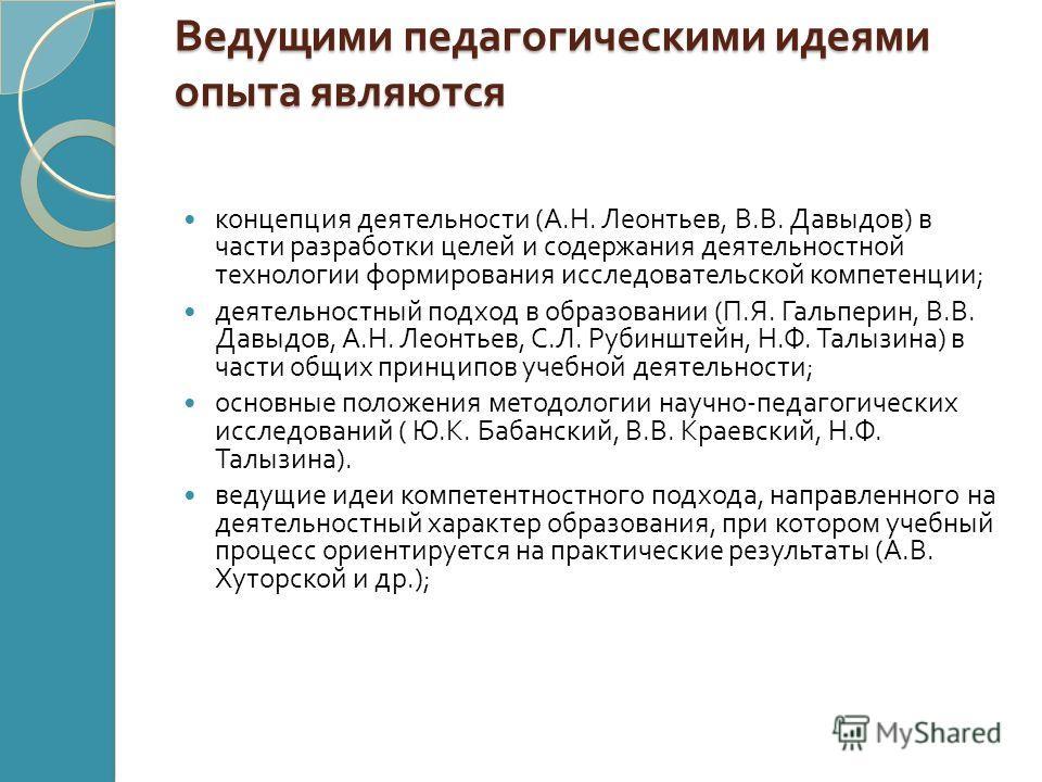 Ведущими педагогическими идеями опыта являются концепция деятельности ( А. Н. Леонтьев, В. В. Давыдов ) в части разработки целей и содержания деятельностной технологии формирования исследовательской компетенции ; деятельностный подход в образовании (