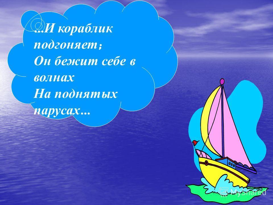 … И кораблик подгоняет ; Он б ежит себе в волнах На поднятых парусах …