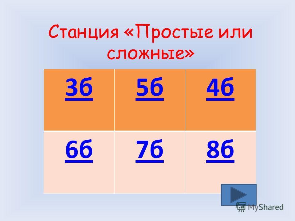 Станция «Простые или сложные» 3 б 5 б 4 б 6 б 7 б 8 б