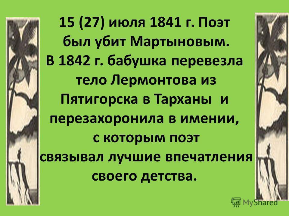 15 (27) июля 1841 г. Поэт был убит Мартыновым. В 1842 г. бабушка перевезла тело Лермонтова из Пятигорска в Тарханы и перезахоронила в имении, с которым поэт связывал лучшие впечатления своего детства.
