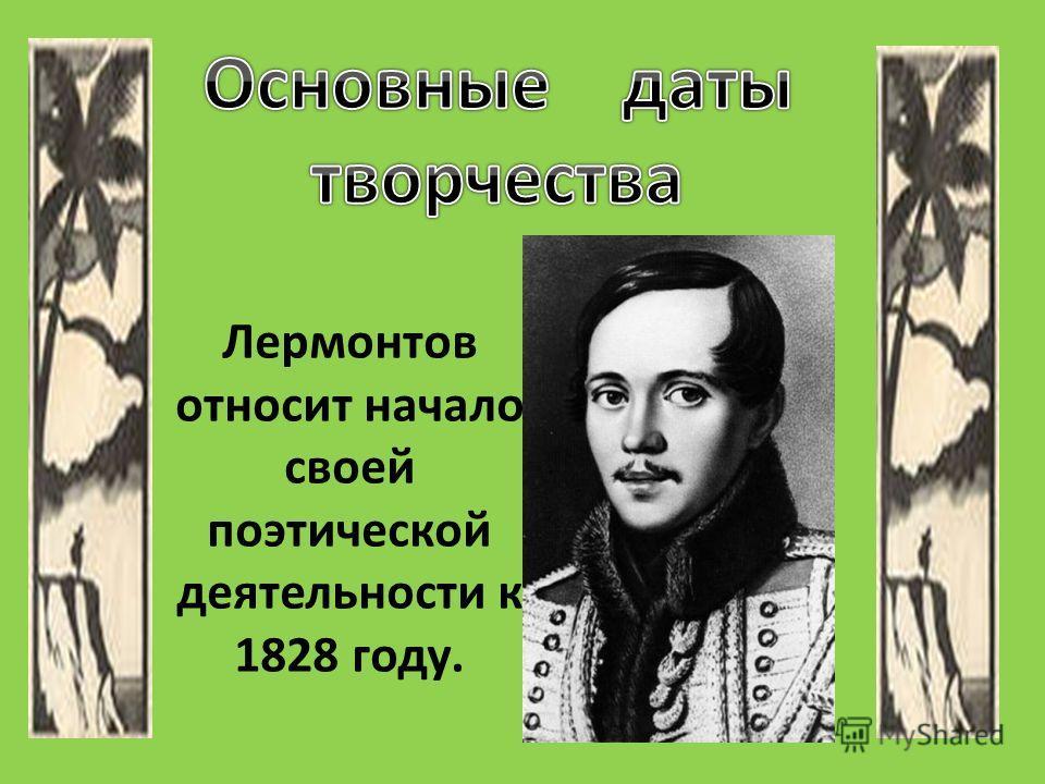 Лермонтов относит начало своей поэтической деятельности к 1828 году.