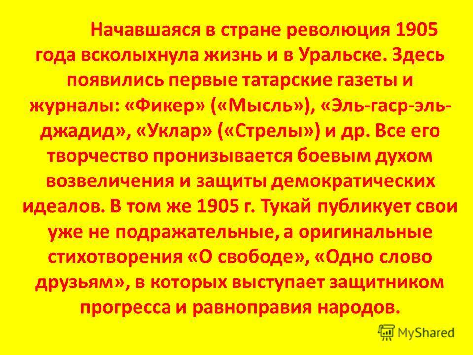 Начавшаяся в стране революция 1905 года всколыхнула жизнь и в Уральске. Здесь появились первые татарские газеты и журналы: «Фикер» («Мысль»), «Эль-гаср-эль- джадид», «Уклар» («Стрелы») и др. Все его творчество пронизывается боевым духом возвеличения