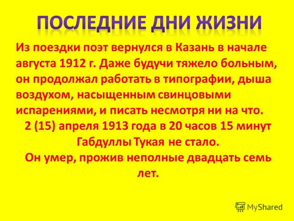 Из поездки поэт вернулся в Казань в начале августа 1912 г. Даже будучи тяжело больным, он продолжал работать в типографии, дыша воздухом, насыщенным свинцовыми испарениями, и писать несмотря ни на что. 2 (15) апреля 1913 года в 20 часов 15 минут Габд