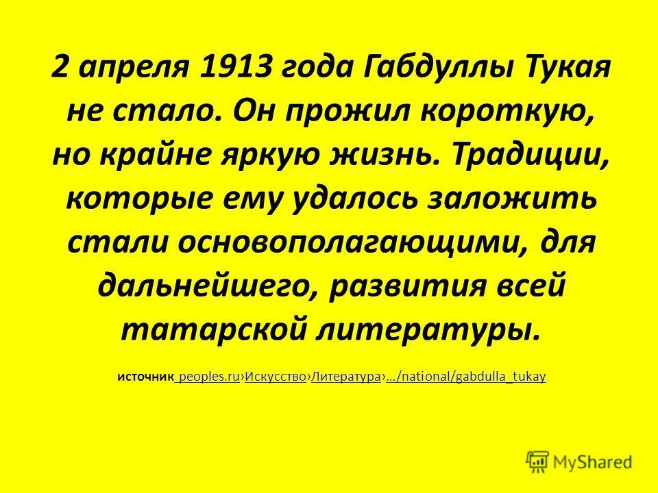 2 апреля 1913 года Габдуллы Тукая не стало. Он прожил короткую, но крайне яркую жизнь. Традиции, которые ему удалось заложить стали основополагающими, для дальнейшего, развития всей татарской литературы. источник peoples.ru ИскусствоЛитература…/natio