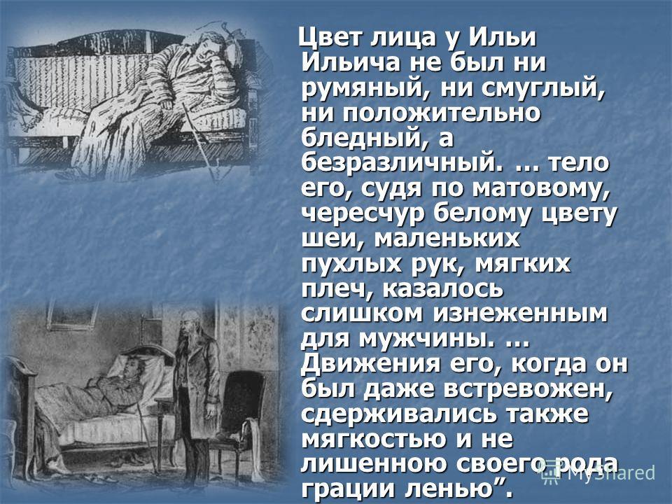 Цвет лица у Ильи Ильича не был ни румяный, ни смуглый, ни положительно бледный, а безразличный. … тело его, судя по матовому, чересчур белому цвету шеи, маленьких пухлых рук, мягких плеч, казалось слишком изнеженным для мужчины. … Движения его, когда
