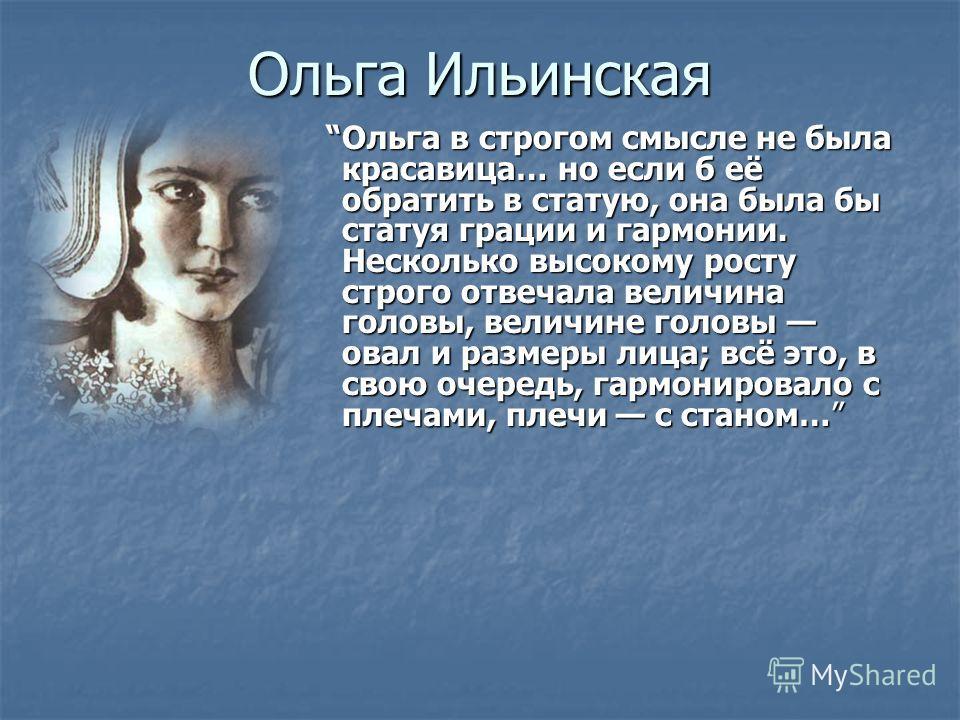 Ольга Ильинская Ольга в строгом смысле не была красавица… но если б её обратить в статую, она была бы статуя грации и гармонии. Несколько высокому росту строго отвечала величина головы, величине головы овал и размеры лица; всё это, в свою очередь, га
