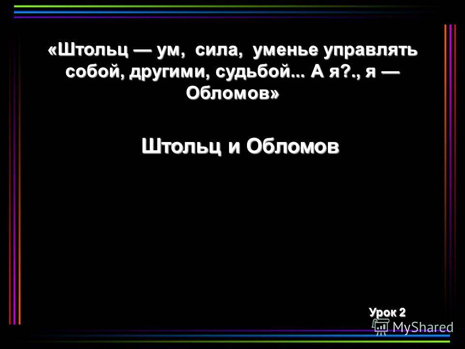 «Штольц ум, сила, уменье управлять собой, другими, судьбой... А я?., я Обломов» Штольц и Обломов Урок 2