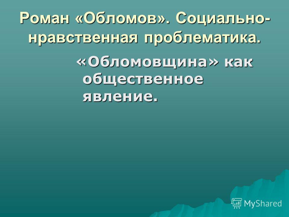 Роман «Обломов». Социально- нравственная проблематика. «Обломовщина» как общественное явление.