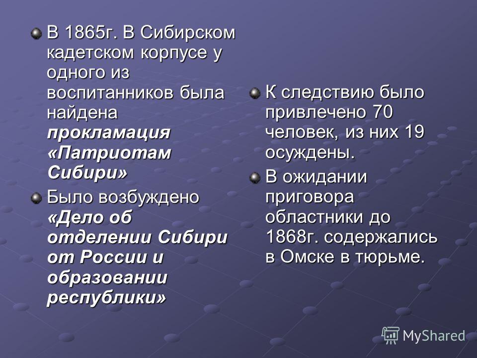 В 1865 г. В Сибирском кадетском корпусе у одного из воспитанников была найдена прокламация «Патриотам Сибири» Было возбуждено «Дело об отделении Сибири от России и образовании республики» К следствию было привлечено 70 человек, из них 19 осуждены. В