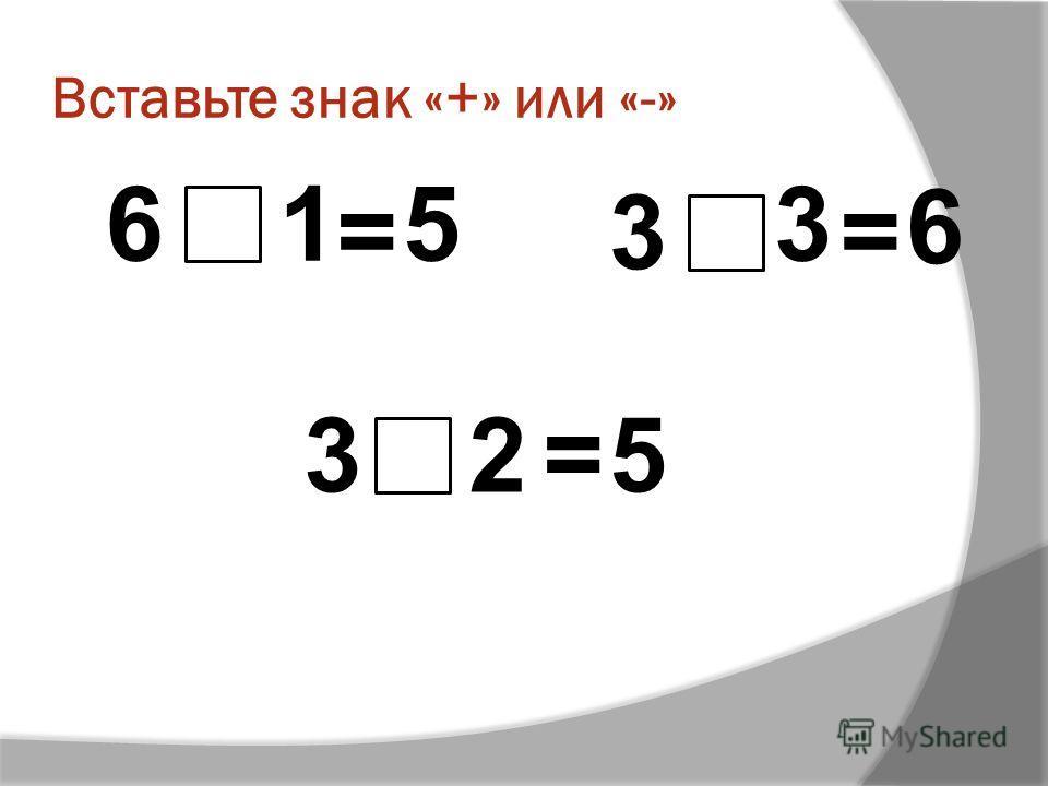 Вставьте знак «+» или «-» 16 = 5 3 3 = 6 32=5