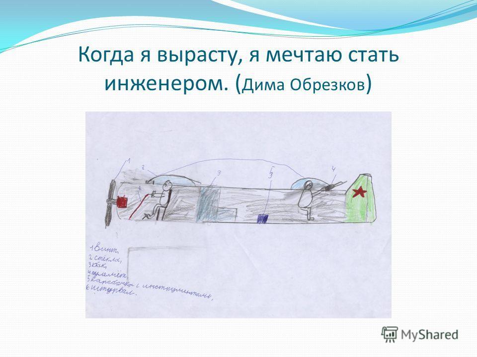 Когда я вырасту, я мечтаю стать инженером. ( Дима Обрезков )