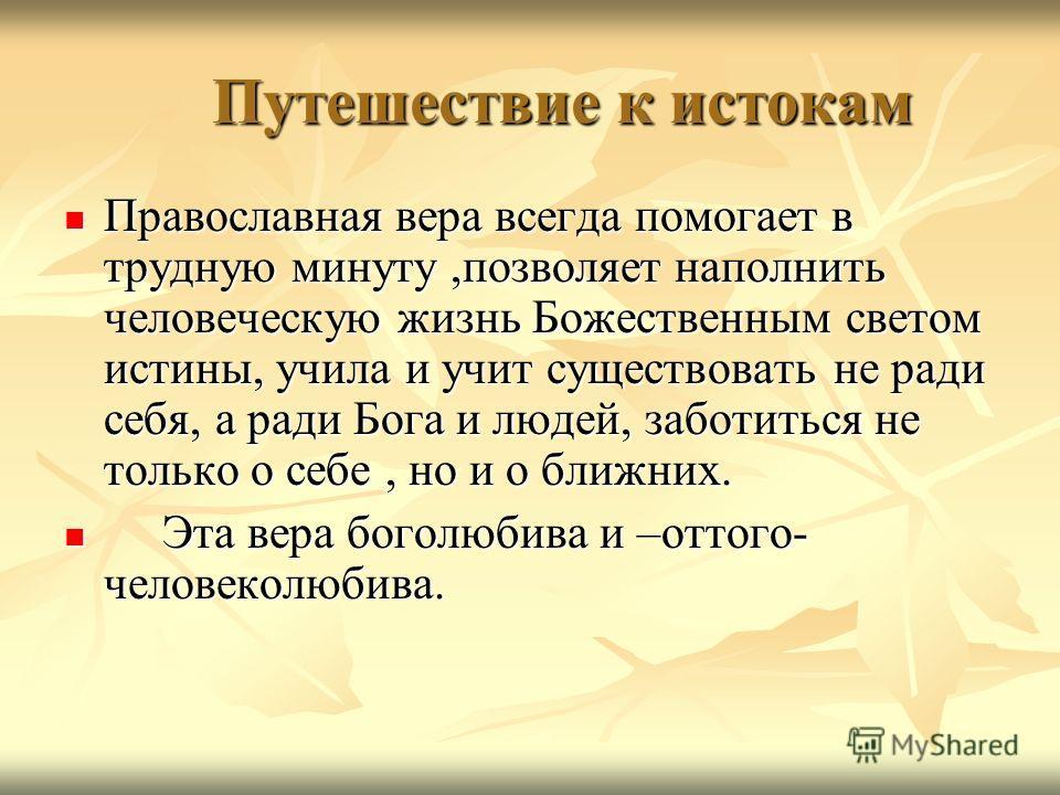 Путешествие к истокам Путешествие к истокам Православная вера всегда помогает в трудную минуту,позволяет наполнить человеческую жизнь Божественным светом истины, учила и учит существовать не ради себя, а ради Бога и людей, заботиться не только о себе
