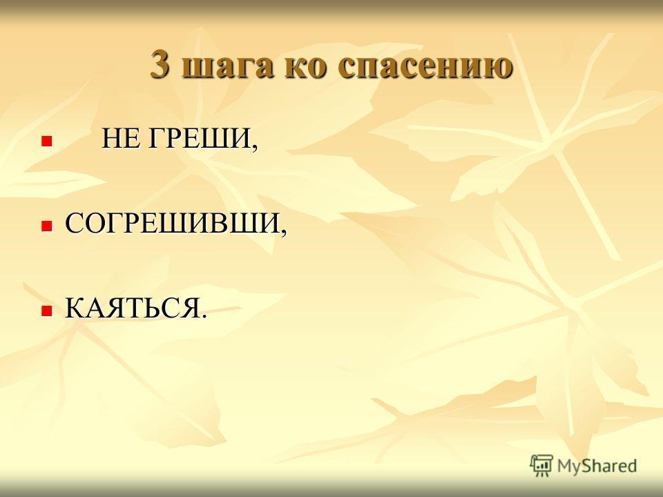 3 шага ко спасению НЕ ГРЕШИ, НЕ ГРЕШИ, СОГРЕШИВШИ, СОГРЕШИВШИ, КАЯТЬСЯ. КАЯТЬСЯ.